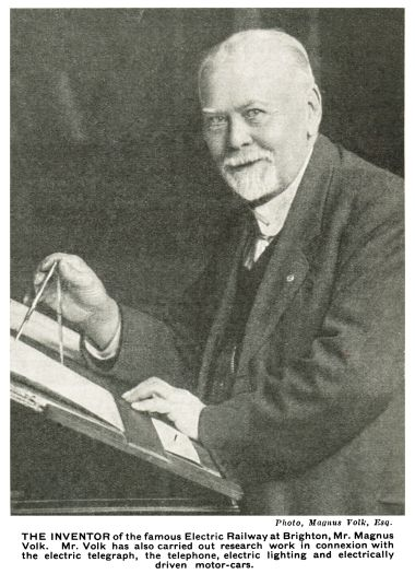 """THE INVENTOR of the famous Electric Railway at Brighton, Mr. Magnus Volk. Mr. Volk has also carried out research work in connexion with the electric telegraph, the telephone, electric lighting and electrically driven motor-cars."""